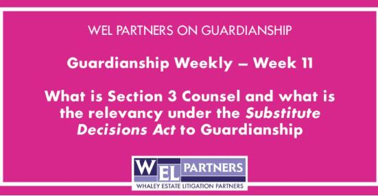 Guardianship Weekly – Week 11: What is Section 3 Counsel and what is the relevancy under the Substitute Decisions Act to Guardianship